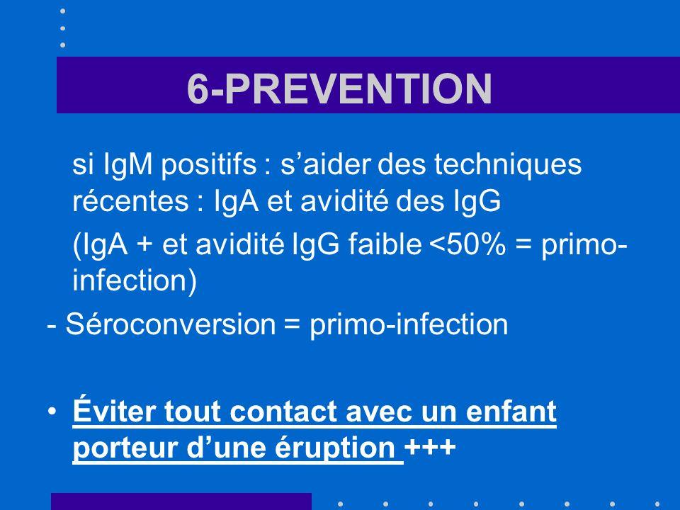 6-PREVENTION si IgM positifs : saider des techniques récentes : IgA et avidité des IgG (IgA + et avidité IgG faible <50% = primo- infection) - Sérocon
