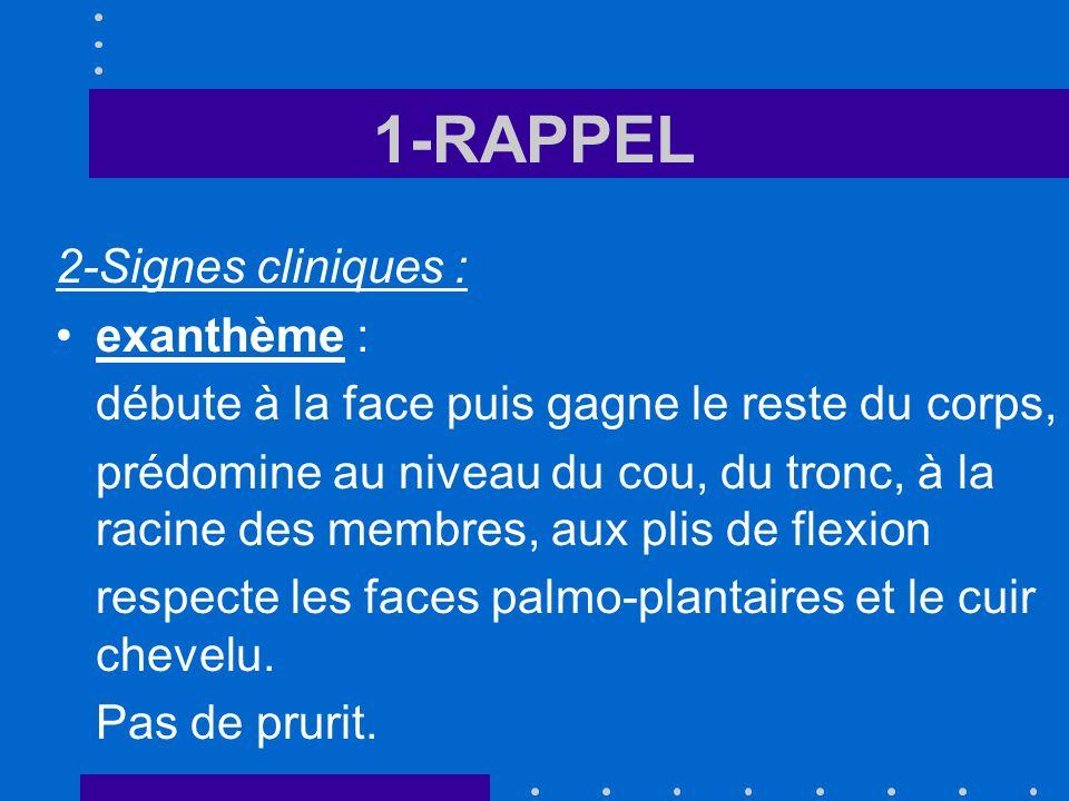 1-RAPPEL 2-Signes cliniques : exanthème : débute à la face puis gagne le reste du corps, prédomine au niveau du cou, du tronc, à la racine des membres