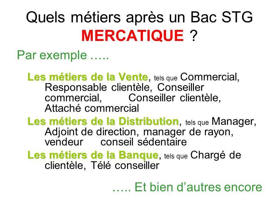 Quels métiers après un Bac STG MERCATIQUE ? Par exemple ….. Les métiers de la Vente Les métiers de la Vente, tels que Commercial, Responsable clientèl