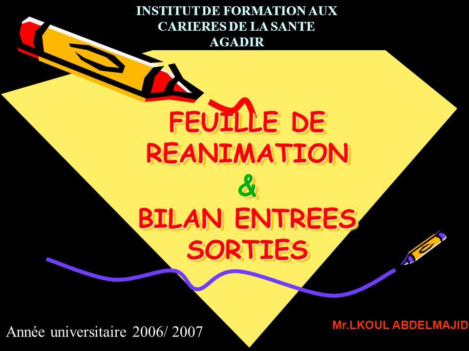 FEUILLE DE REANIMATION & BILAN ENTREES SORTIES Mr.LKOUL ABDELMAJID INSTITUT DE FORMATION AUX CARIERES DE LA SANTE AGADIR Année universitaire 2006/ 200