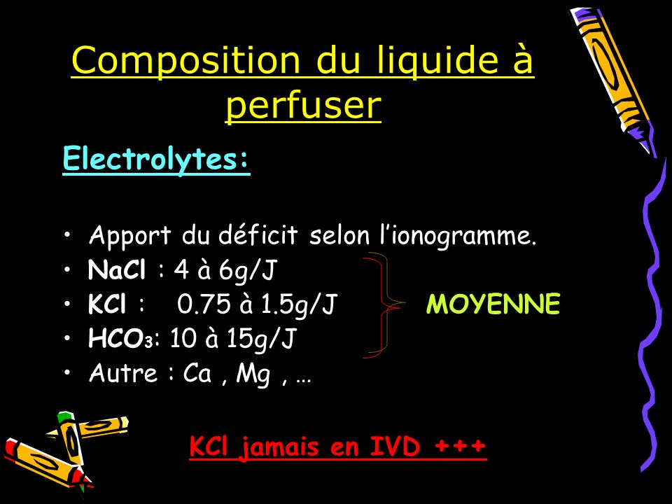 Composition du liquide à perfuser Electrolytes: Apport du déficit selon lionogramme. NaCl : 4 à 6g/J KCl : 0.75 à 1.5g/J MOYENNE HCO 3 : 10 à 15g/J Au