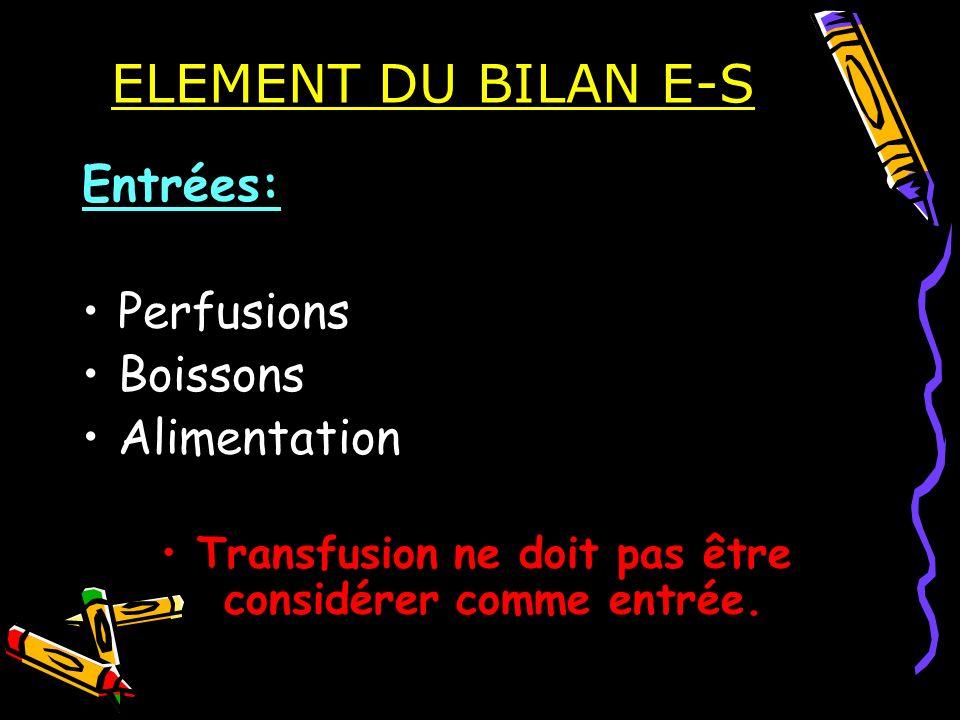 ELEMENT DU BILAN E-S Entrées: Perfusions Boissons Alimentation Transfusion ne doit pas être considérer comme entrée.