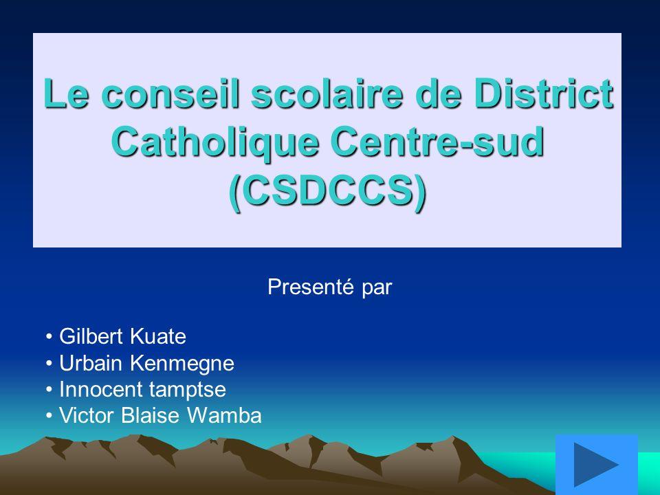 1 Le conseil scolaire de District Catholique Centre-sud (CSDCCS) Presenté par Gilbert Kuate Urbain Kenmegne Innocent tamptse Victor Blaise Wamba
