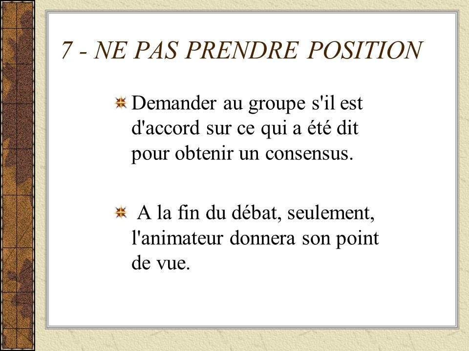 7 - NE PAS PRENDRE POSITION Demander au groupe s'il est d'accord sur ce qui a été dit pour obtenir un consensus. A la fin du débat, seulement, l'anima
