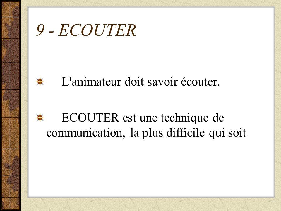 9 - ECOUTER L'animateur doit savoir écouter. ECOUTER est une technique de communication, la plus difficile qui soit