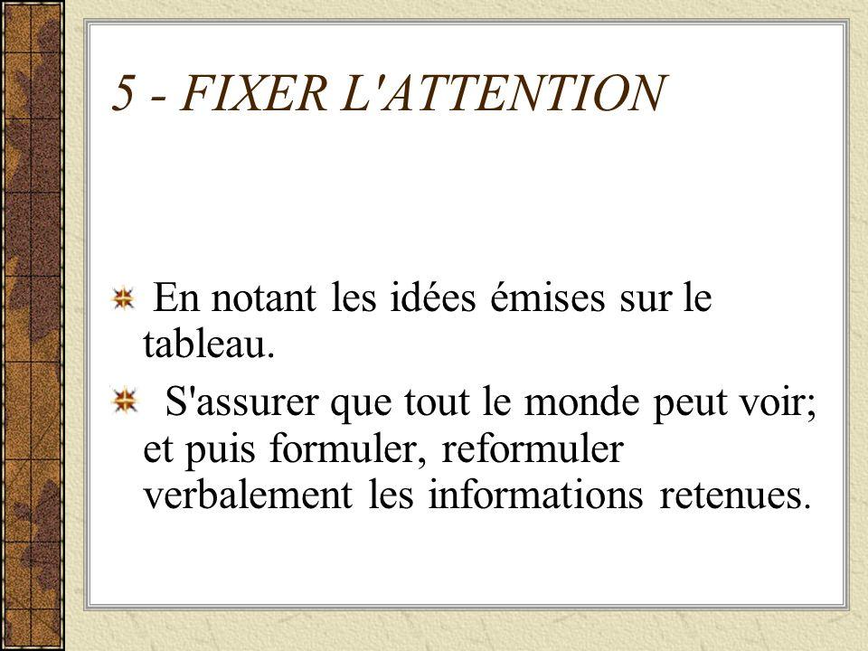 5 - FIXER L'ATTENTION En notant les idées émises sur le tableau. S'assurer que tout le monde peut voir; et puis formuler, reformuler verbalement les i