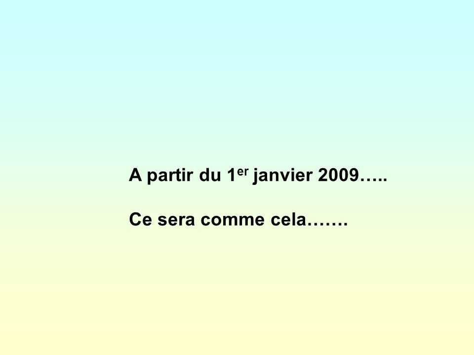 A partir du 1 er janvier 2009….. Ce sera comme cela…….