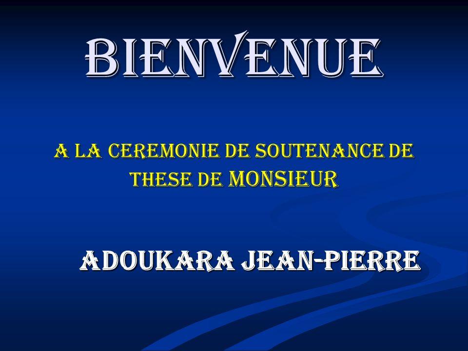 BIENVENUE A LA CEREMONIE DE SOUTENANCE DE THESE DE MONSIEUR ADOUKARA JEAN-PIERRE