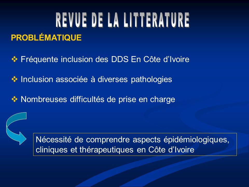 PROBLÉMATIQUE Fréquente inclusion des DDS En Côte dIvoire Inclusion associée à diverses pathologies Nombreuses difficultés de prise en charge Nécessit