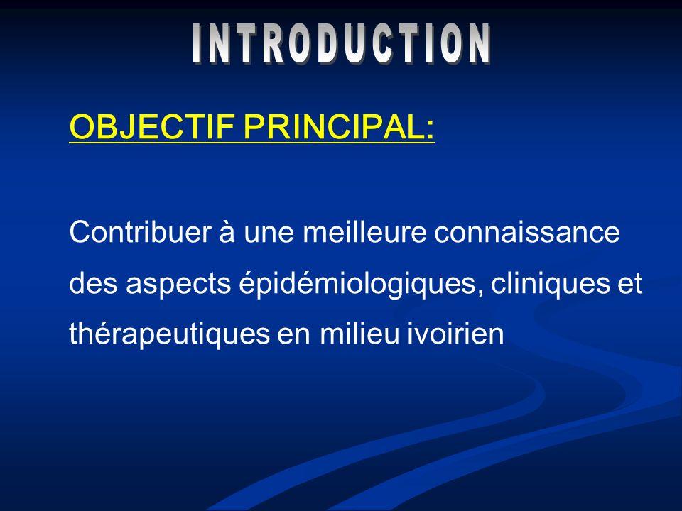 OBJECTIF PRINCIPAL: Contribuer à une meilleure connaissance des aspects épidémiologiques, cliniques et thérapeutiques en milieu ivoirien