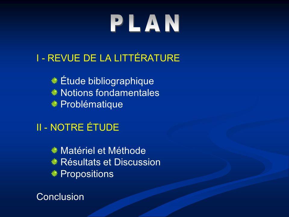 I - REVUE DE LA LITTÉRATURE Étude bibliographique Notions fondamentales Problématique II - NOTRE ÉTUDE Matériel et Méthode Résultats et Discussion Pro
