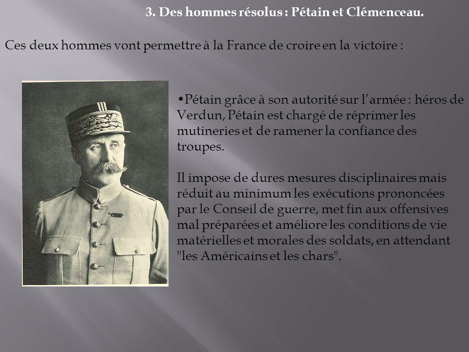 3. Des hommes résolus : Pétain et Clémenceau. Ces deux hommes vont permettre à la France de croire en la victoire : Pétain grâce à son autorité sur la