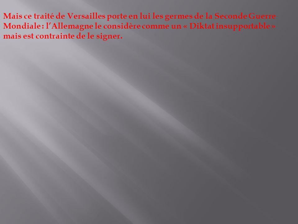Mais ce traité de Versailles porte en lui les germes de la Seconde Guerre Mondiale : lAllemagne le considère comme un « Diktat insupportable » mais es