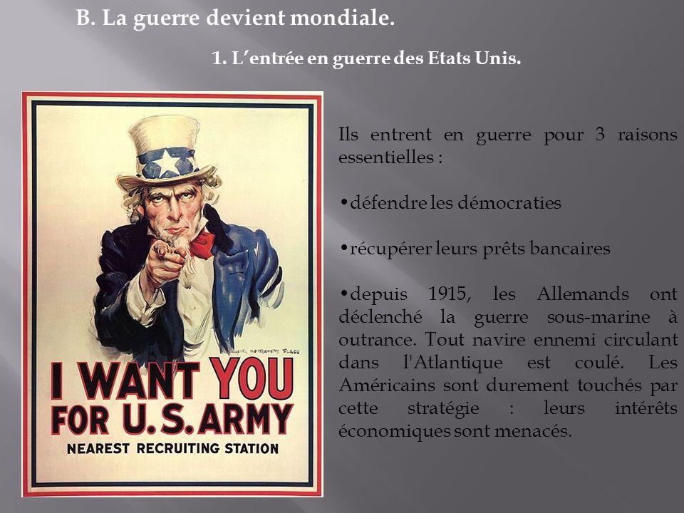 B. La guerre devient mondiale. 1. Lentrée en guerre des Etats Unis. Ils entrent en guerre pour 3 raisons essentielles : défendre les démocraties récup
