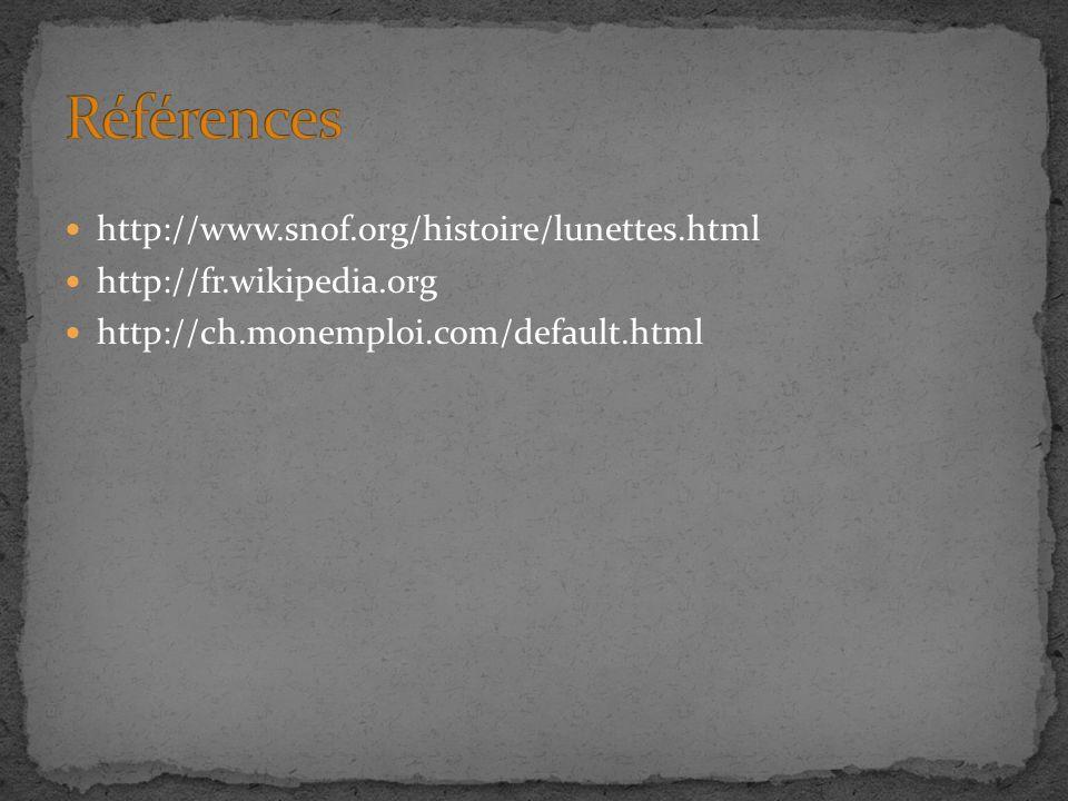 http://www.snof.org/histoire/lunettes.html http://fr.wikipedia.org http://ch.monemploi.com/default.html