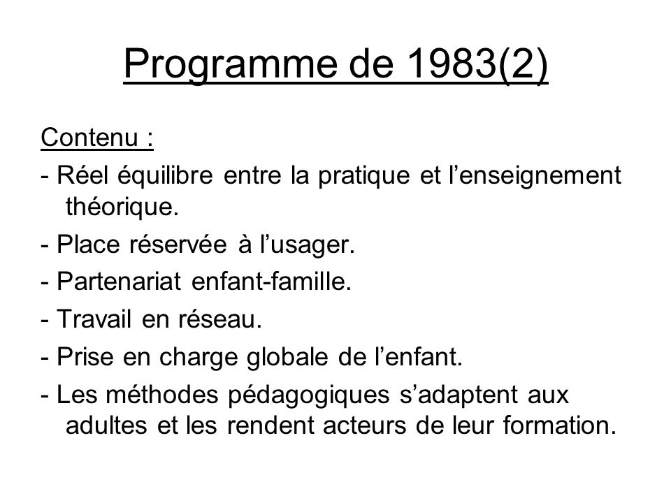 Programme de 1983(2) Contenu : - Réel équilibre entre la pratique et lenseignement théorique. - Place réservée à lusager. - Partenariat enfant-famille