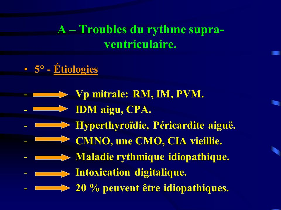 A – Troubles du rythme supra- ventriculaire. 5° - Étiologies - Vp mitrale: RM, IM, PVM. - IDM aigu, CPA. - Hyperthyroïdie, Péricardite aiguë. - CMNO,