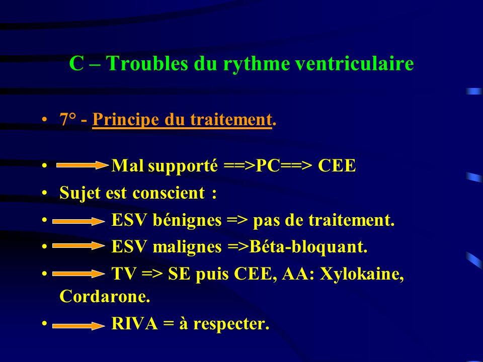 C – Troubles du rythme ventriculaire 7° - Principe du traitement. Mal supporté ==>PC==> CEE Sujet est conscient : ESV bénignes => pas de traitement. E