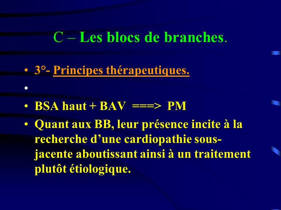 C – Les blocs de branches. 3°- Principes thérapeutiques. BSA haut + BAV ===> PM Quant aux BB, leur présence incite à la recherche dune cardiopathie so