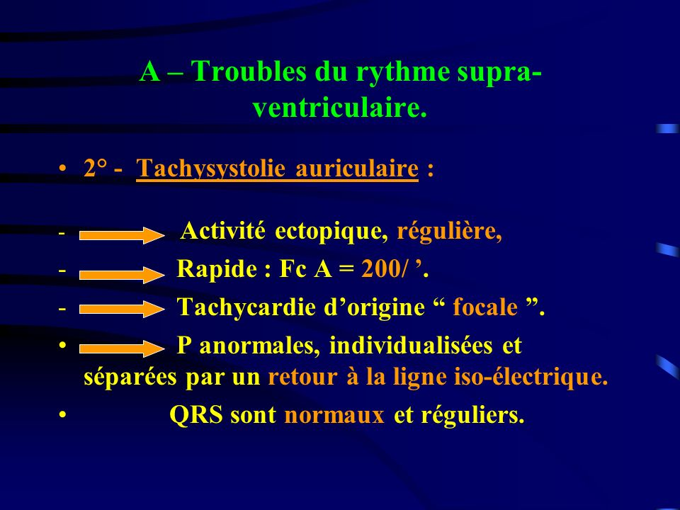 A – Troubles du rythme supra- ventriculaire. 2° - Tachysystolie auriculaire : - Activité ectopique, régulière, - Rapide : Fc A = 200/. - Tachycardie d