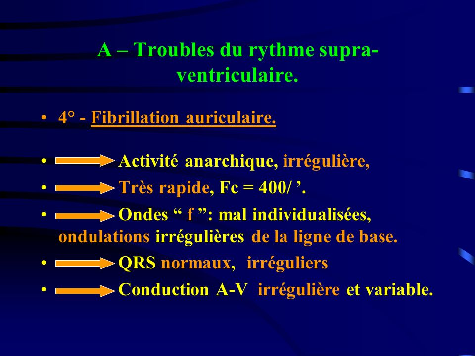 A – Troubles du rythme supra- ventriculaire. 4° - Fibrillation auriculaire. Activité anarchique, irrégulière, Très rapide, Fc = 400/. Ondes f : mal in