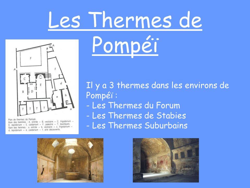Les Thermes de Pompéï Il y a 3 thermes dans les environs de Pompéï : - Les Thermes du Forum - Les Thermes de Stabies - Les Thermes Suburbains