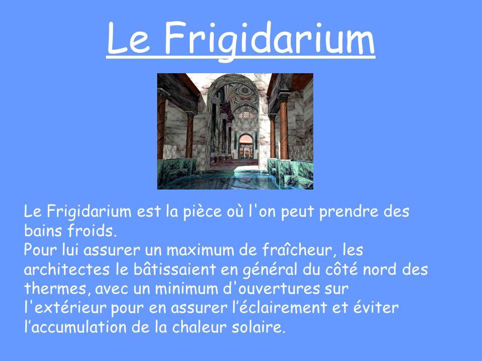 Le Frigidarium Le Frigidarium est la pièce où l'on peut prendre des bains froids. Pour lui assurer un maximum de fraîcheur, les architectes le bâtissa