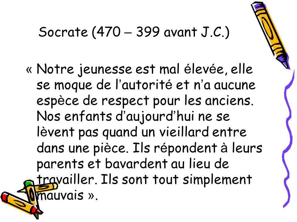 Socrate (470 – 399 avant J.C.) « Notre jeunesse est mal é lev é e, elle se moque de l autorit é et n a aucune esp è ce de respect pour les anciens. No