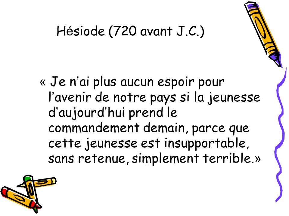H é siode (720 avant J.C.) « Je n ai plus aucun espoir pour l avenir de notre pays si la jeunesse d aujourd hui prend le commandement demain, parce qu