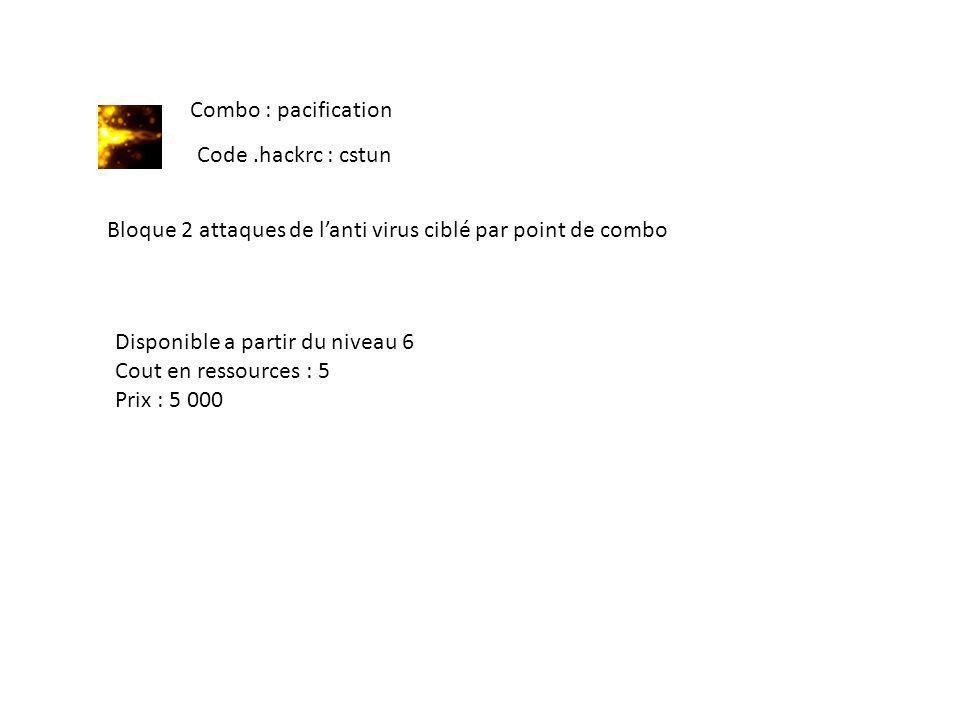 Combo : pacification Code.hackrc : cstun Bloque 2 attaques de lanti virus ciblé par point de combo Disponible a partir du niveau 6 Cout en ressources