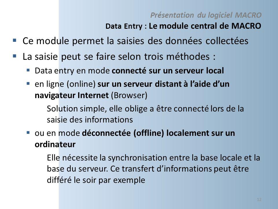 Présentation du logiciel MACRO Data Entry : Le module central de MACRO Ce module permet la saisies des données collectées La saisie peut se faire selon trois méthodes : Data entry en mode connecté sur un serveur local en ligne (online) sur un serveur distant à laide dun navigateur Internet (Browser) Solution simple, elle oblige a être connecté lors de la saisie des informations ou en mode déconnectée (offline) localement sur un ordinateur Elle nécessite la synchronisation entre la base locale et la base du serveur.