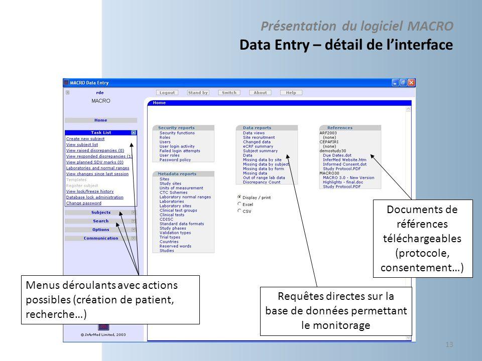 Présentation du logiciel MACRO Data Entry – détail de linterface Requêtes directes sur la base de données permettant le monitorage Documents de références téléchargeables (protocole, consentement…) Menus déroulants avec actions possibles (création de patient, recherche…) 13