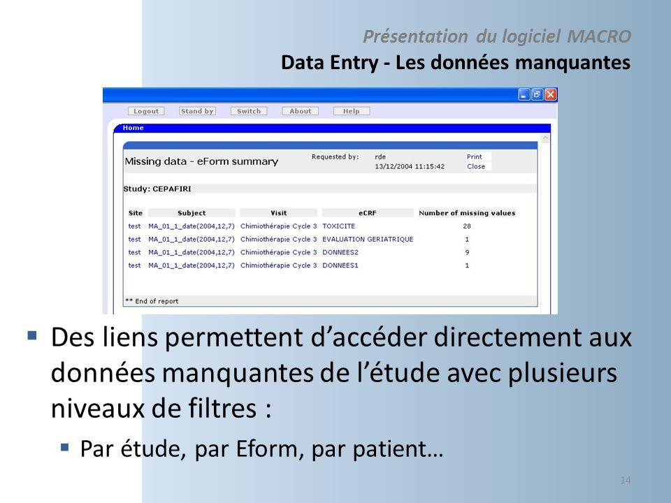Présentation du logiciel MACRO Data Entry - Les données manquantes Des liens permettent daccéder directement aux données manquantes de létude avec plusieurs niveaux de filtres : Par étude, par Eform, par patient… 14