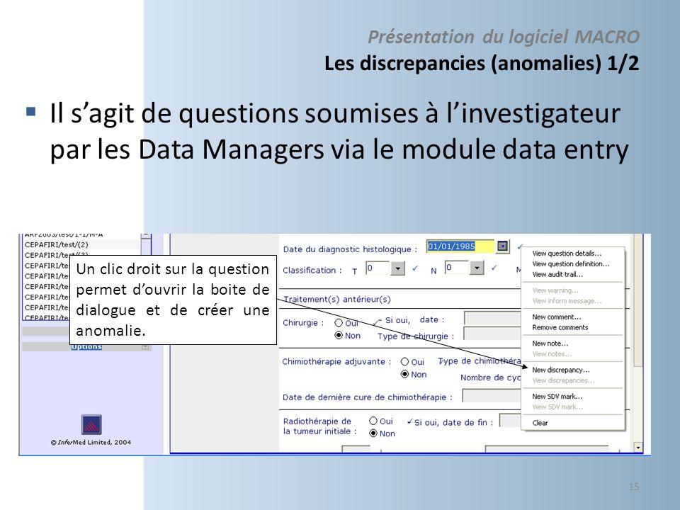 Présentation du logiciel MACRO Les discrepancies (anomalies) 1/2 Il sagit de questions soumises à linvestigateur par les Data Managers via le module d
