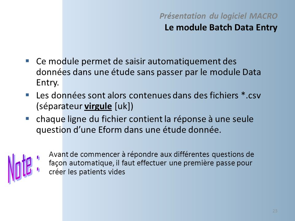 Présentation du logiciel MACRO Le module Batch Data Entry Ce module permet de saisir automatiquement des données dans une étude sans passer par le module Data Entry.