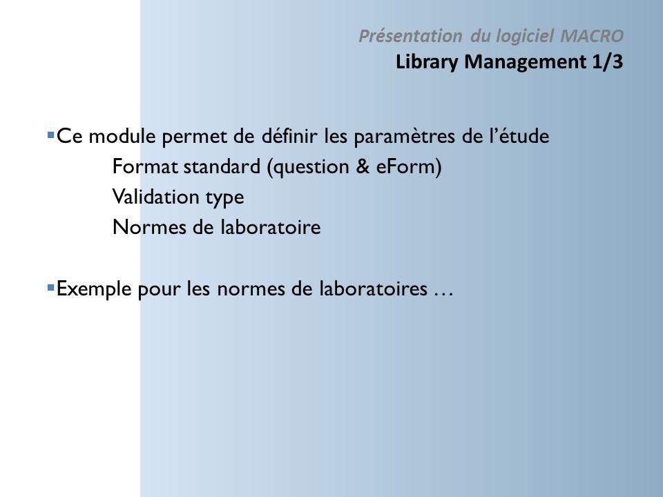 Ce module permet de définir les paramètres de létude Format standard (question & eForm) Validation type Normes de laboratoire Exemple pour les normes de laboratoires … Présentation du logiciel MACRO Library Management 1/3