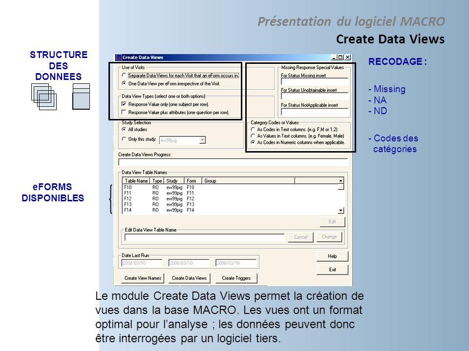 RECODAGE : - Missing - NA - ND - Codes des catégories eFORMS DISPONIBLES STRUCTURE DES DONNEES Le module Create Data Views permet la création de vues dans la base MACRO.