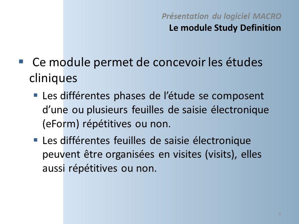 Présentation du logiciel MACRO Le module Study Definition Ce module permet de concevoir les études cliniques Les différentes phases de létude se composent dune ou plusieurs feuilles de saisie électronique (eForm) répétitives ou non.