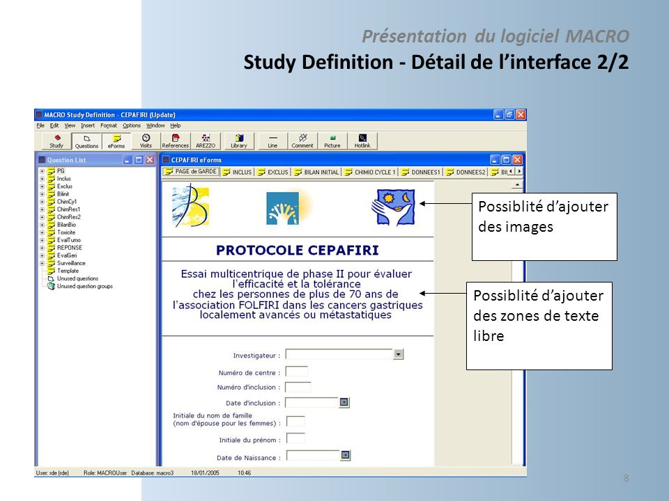 Présentation du logiciel MACRO Study Definition – planning dune étude Mutualisation du développement par réutilisation des eForms Nom daffichage des Eforms répétition des visites 1…n Nom des Visites 9 Fiche répétée