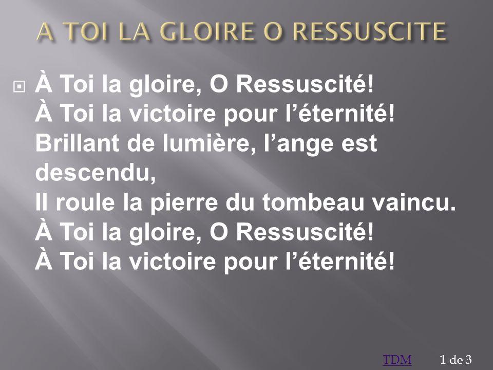 À Toi la gloire, O Ressuscité! À Toi la victoire pour léternité! Brillant de lumière, lange est descendu, Il roule la pierre du tombeau vaincu. À Toi