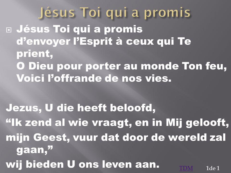 Jésus Toi qui a promis denvoyer lEsprit à ceux qui Te prient, O Dieu pour porter au monde Ton feu, Voici loffrande de nos vies. Jezus, U die heeft bel