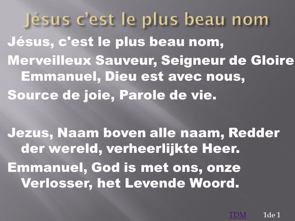Jésus, c'est le plus beau nom, Merveilleux Sauveur, Seigneur de Gloire Emmanuel, Dieu est avec nous, Source de joie, Parole de vie. Jezus, Naam boven