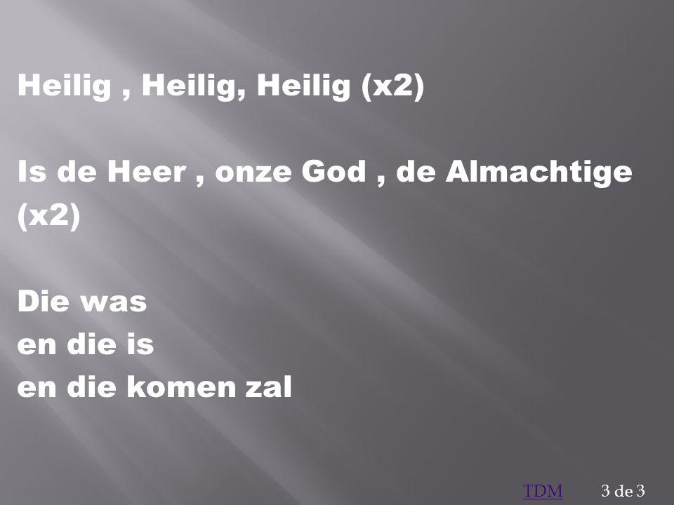 Heilig, Heilig, Heilig (x2) Is de Heer, onze God, de Almachtige (x2) Die was en die is en die komen zal 3 de 3TDM