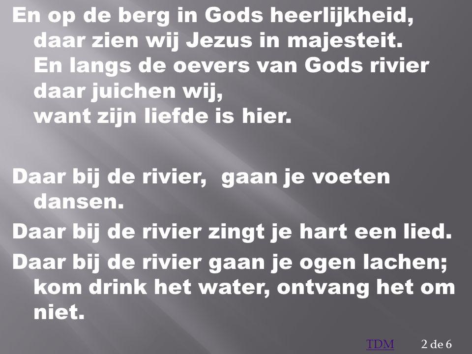 En op de berg in Gods heerlijkheid, daar zien wij Jezus in majesteit. En langs de oevers van Gods rivier daar juichen wij, want zijn liefde is hier. D