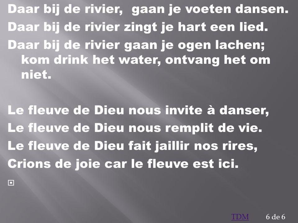 Daar bij de rivier, gaan je voeten dansen. Daar bij de rivier zingt je hart een lied. Daar bij de rivier gaan je ogen lachen; kom drink het water, ont