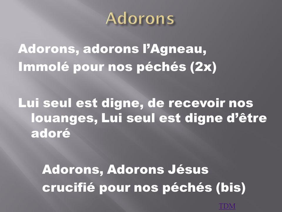 Adorons, adorons lAgneau, Immolé pour nos péchés (2x) Lui seul est digne, de recevoir nos louanges, Lui seul est digne dêtre adoré Adorons, Adorons Jé