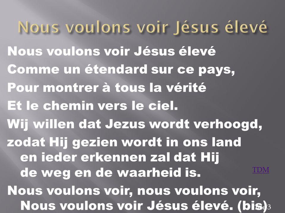 Nous voulons voir Jésus élevé Comme un étendard sur ce pays, Pour montrer à tous la vérité Et le chemin vers le ciel. Wij willen dat Jezus wordt verho