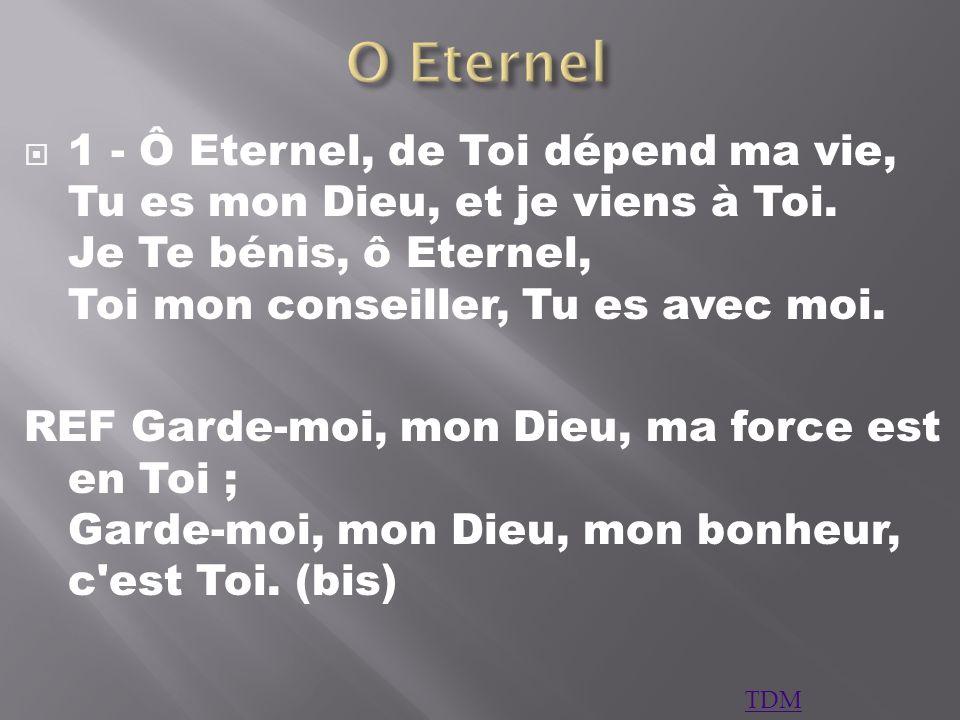 1 - Ô Eternel, de Toi dépend ma vie, Tu es mon Dieu, et je viens à Toi. Je Te bénis, ô Eternel, Toi mon conseiller, Tu es avec moi. REF Garde-moi, mon