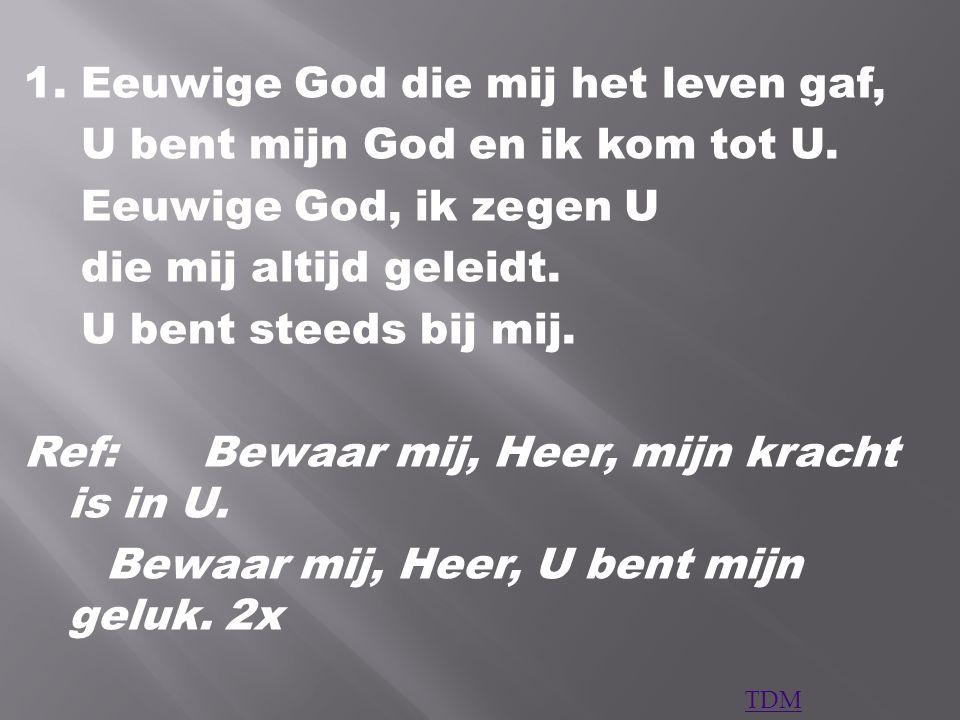 1. Eeuwige God die mij het leven gaf, U bent mijn God en ik kom tot U. Eeuwige God, ik zegen U die mij altijd geleidt. U bent steeds bij mij. Ref:Bewa