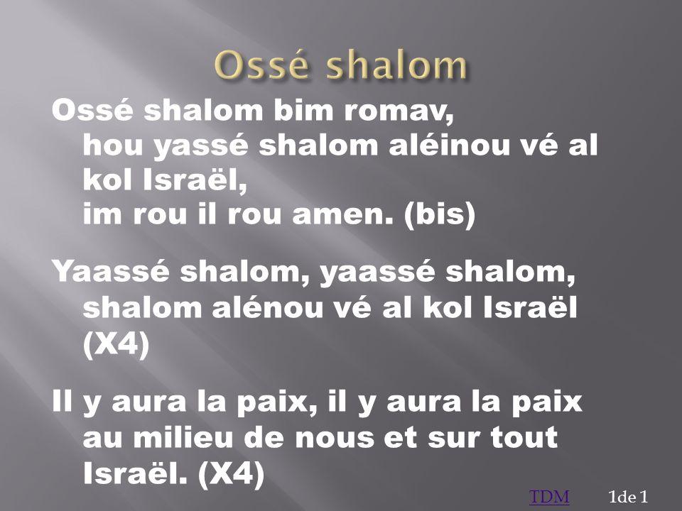 Ossé shalom bim romav, hou yassé shalom aléinou vé al kol Israël, im rou il rou amen. (bis) Yaassé shalom, yaassé shalom, shalom alénou vé al kol Isra